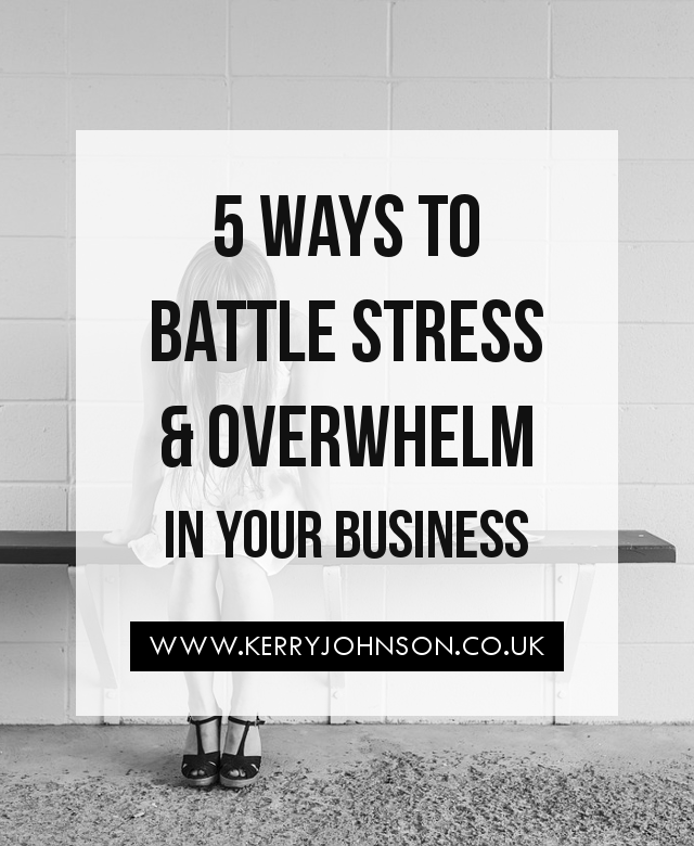 5 Ways to Battle Stress & Overwhelm in Your Business | KerryJohnson.co.uk