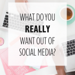What do You REALLY Want Out of Social Media?
