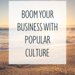 Boom Your Business With Popular Culture