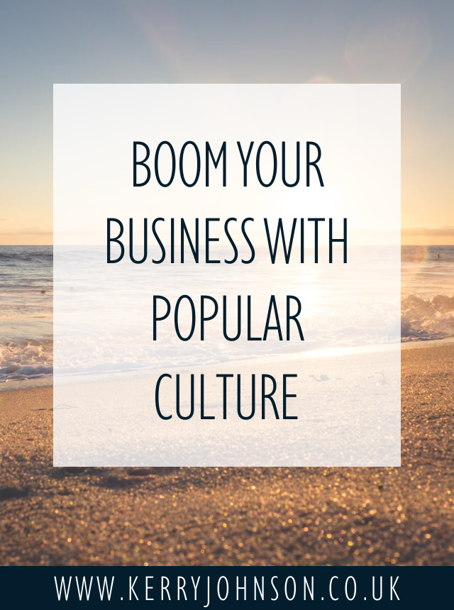 Boom Your Business With Popular Culture | KerryJohnson.co.uk