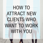 How to Attract New Clients Who Want to Work With YOU
