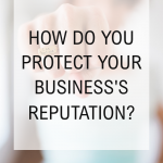 How Do You Protect Your Business's Reputation?
